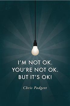 I'm Not OK. You're Not OK. But It's OK! Book by Chris Padgett